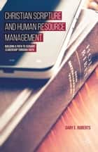 Christian Scripture and Human Resource Management - Building a Path to Servant Leadership through Faith ebook by G. Roberts