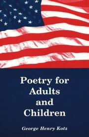 Poetry for Adults and Children ebook by George Henry Kotz
