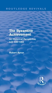 The Byzantine Achievement (Routledge Revivals) - An Historical Perspective, A.D. 330-1453 ebook by Robert Byron