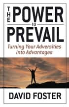 The Power to Prevail - Turning Your Adversities into Advantages ebook by David Foster