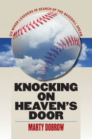 Knocking on Heaven's Door - Six Minor Leaguers in Search of the Baseball Dream ebook by Marty Dobrow