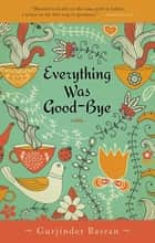 Everything Was Goodbye ebook by Gurjinder Basran