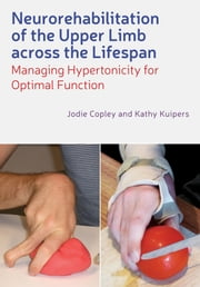 Neurorehabilitation of the Upper Limb Across the Lifespan - Managing Hypertonicity for Optimal Function ebook by Jodie Copley,Kathy Kuipers
