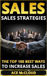 Sales: Sales Strategies: The Top 100 Best Ways To Increase Sales ebook by Ace McCloud