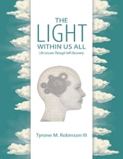 The Light Within Us All: Life Lessons Through Self-Discovery ebook by Tyrone M. Robinson III