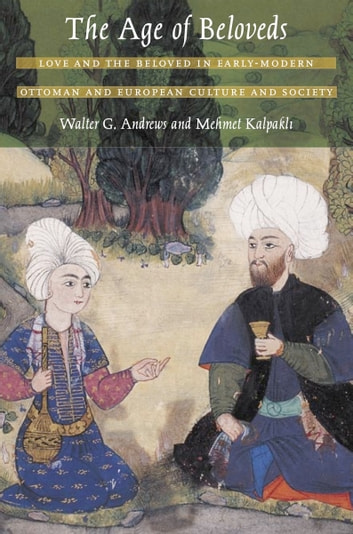 The Age of Beloveds - Love and the Beloved in Early-Modern Ottoman and European Culture and Society ebook by Walter G. Andrews,Mehmet Kalpakli