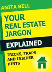 Your Real Estate Jargon Explained - Tricks, Traps and Insider Hints ebook by Anita Bell