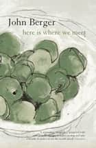 Here Is Where We Meet ebook by John Berger