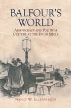 Balfour's World - Aristocracy and Political Culture at the Fin de Siècle ebook by Nancy W. Ellenberger