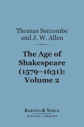 The Age of Shakespeare (1579-1631), Volume 2: Drama (Barnes & Noble Digital Library) ebook by Thomas Seccombe,John William Allen