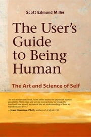 The User's Guide to Being Human - The Art and Science of Self ebook by Scott Miller