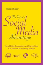 The Nurse's Social Media Advantage: How Making Connections and Sharing Ideas Can Enhance Your Nursing Practice ebook by Robert Fraser