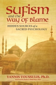 Sufism and the Way of Blame - Hidden Sources of a Sacred Psychology ebook by Yannis Toussulis PhD,Robert Abdul Hayy Darr