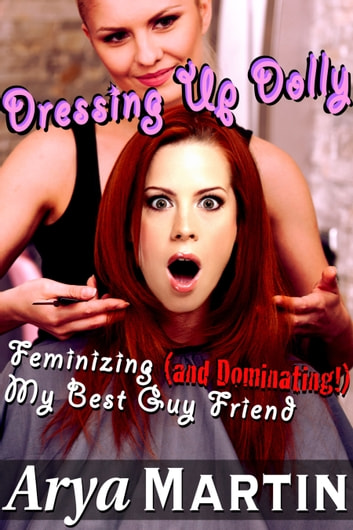 Dressing Up Dolly: Feminizing (and Dominating!) My Best Guy Friend ebook by Arya Martin