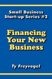 Financing Your New Business ebook by Ty Freyvogel