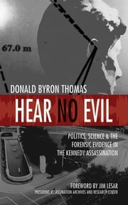Hear No Evil - Politics, Science, and the Forensic Evidence in the Kennedy Assassination ebook by Donald Byron Thomas,Jim Lesar