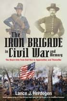 The Iron Brigade in Civil War and Memory - The Black Hats from Bull Run to Appomattox and Thereafter ebook by Lance Herdegen