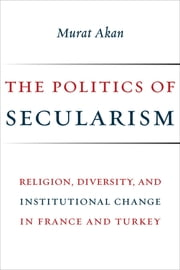 The Politics of Secularism - Religion, Diversity, and Institutional Change in France and Turkey ebook by Murat Akan