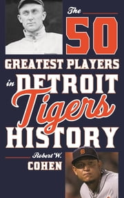 The 50 Greatest Players in Detroit Tigers History ebook by Robert W. Cohen