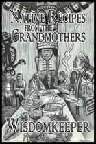 Native Recipes from the Grandmothers ebook by John Wisdomkeeper