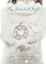 The Greatest Gift - Unwrapping the Full Love Story of Christmas ebook by Ann Voskamp