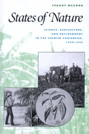 States of Nature - Science, Agriculture, and Environment in the Spanish Caribbean, 1760-1940 ebook by Stuart George  McCook