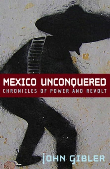 Mexico Unconquered - Chronicles of Power and Revolt ebook by John Gibler
