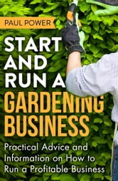 Start and Run a Gardening Business, 4th Edition - Practical advice and information on how to manage a profitable business ebook by Paul Power