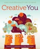 Creative You - Using Your Personality Type to Thrive ebook by Otto Kroeger, David B. Goldstein
