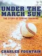 Under The March Sun : The Story Of Spring Training ebook by Charles Fountain