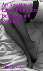 An Investor in Love (Billionaire Businessman Erotic Romance) - Erotic Romance ebook by Kim Parker
