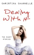 Dealing With It: Two Short Stories ebook by Christina Channelle