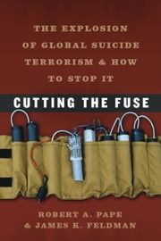 Cutting the Fuse - The Explosion of Global Suicide Terrorism and How to Stop It ebook by Robert A. Pape, James K. Feldman