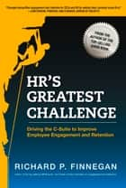 HR's Greatest Challenge - Driving the C-Suite to Improve Employee Engagement and Retention ebook by Richard P. Finnegan