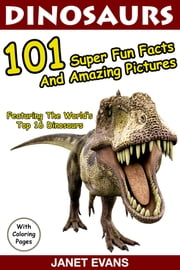 Dinosaurs 101 Super Fun Facts And Amazing Pictures (Featuring The World's Top 16 Dinosaurs With Coloring Pages) ebook by Janet Evans