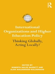 International Organizations and Higher Education Policy - Thinking Globally, Acting Locally? ebook by Roberta Malee Bassett,Alma Maldonado-Maldonado