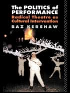The Politics of Performance - Radical Theatre as Cultural Intervention ebook by Baz Kershaw