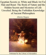 Egyptian Secrets or, White and Black Art for Man and Beast: of Nature and The Hidden Secrets and Mysteries of Life Unveiled; Being The Forbidden Knowledge of Ancient Philosophers ebook by Albertus Magnus