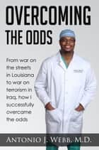 Overcoming the Odds: From War on the Streets in Louisiana to War on Terrorism in Iraq, How I Successfully Overcame the Odds ebook by Dr. Antonio J. Webb