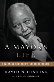 A Mayor's Life - Governing New York's Gorgeous Mosaic ebook by David N. Dinkins,Peter Knobler