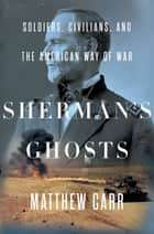 Sherman's Ghosts - Soldiers, Civilians, and the American Way of War ebook by Matthew Carr