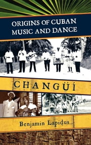 Origins of Cuban Music and Dance - Changüí ebook by Benjamin Lapidus