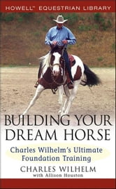 Building Your Dream Horse: Charles Wilhelm's Ultimate Foundation Training ebook by Wilhelm, Charles