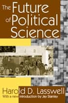 The Future of Political Science ebook by Harold D. Lasswell