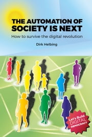 The Automation of Society is Next: How to Survive the Digital Revolution ebook by Dirk Helbing