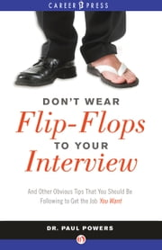 Don't Wear Flip-Flops to Your Interview - And Other Obvious Tips That You Should Be Following to Get the Job You Want ebook by Dr. Paul Powers