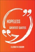 Hopeless Greatest Quotes - Quick, Short, Medium Or Long Quotes. Find The Perfect Hopeless Quotations For All Occasions - Spicing Up Letters, Speeches, And Everyday Conversations. ebook by Elizabeth Osborn