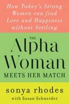 The Alpha Woman Meets Her Match - How Today's Strong Women Can Find Love and Happiness Without Settling ebook by Sonya Rhodes, Susan Schneider