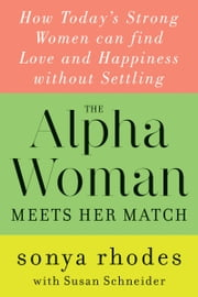 The Alpha Woman Meets Her Match - How Today's Strong Women Can Find Love and Happiness Without Settling ebook by Sonya Rhodes,Susan Schneider