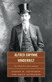 Alfred Gwynne Vanderbilt - The Unlikely Hero of the Lusitania ebook by Steven H. Gittelman,Emily Gittelman